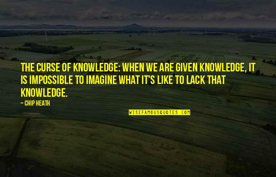 Lack Of Knowledge Quotes By Chip Heath: The Curse of Knowledge: when we are given