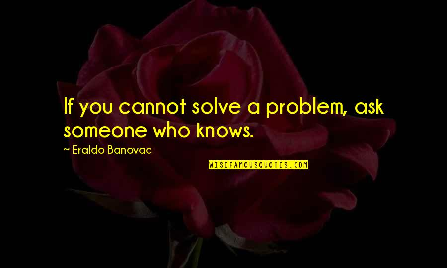 Lack Of Knowledge Quotes By Eraldo Banovac: If you cannot solve a problem, ask someone