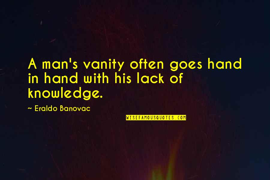 Lack Of Knowledge Quotes By Eraldo Banovac: A man's vanity often goes hand in hand