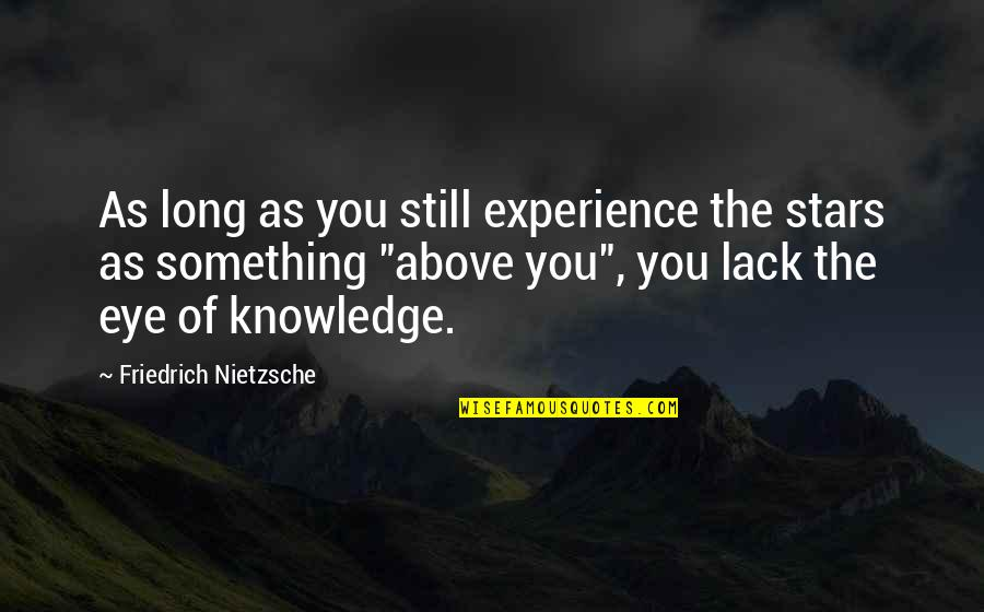 Lack Of Knowledge Quotes By Friedrich Nietzsche: As long as you still experience the stars