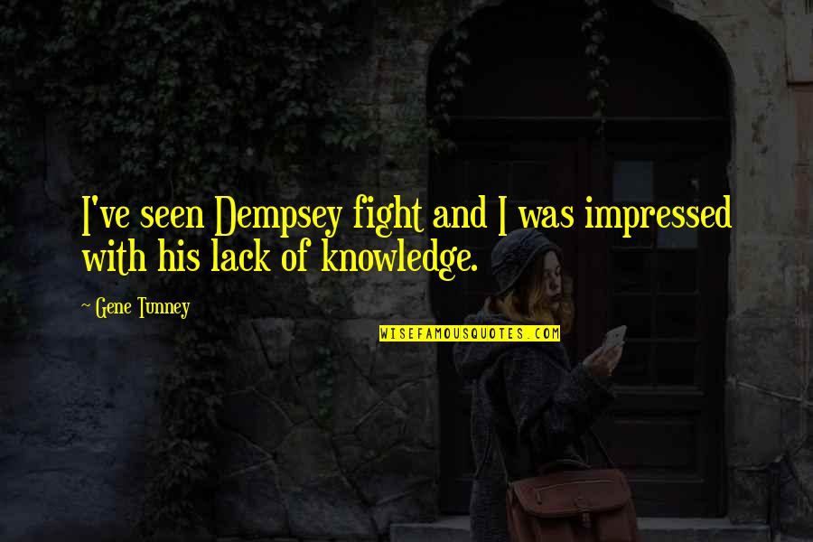 Lack Of Knowledge Quotes By Gene Tunney: I've seen Dempsey fight and I was impressed