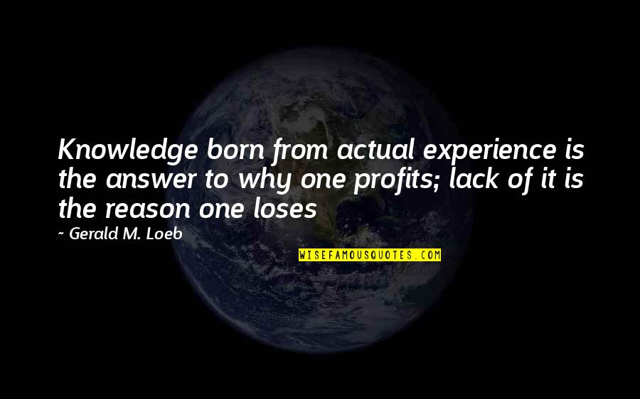 Lack Of Knowledge Quotes By Gerald M. Loeb: Knowledge born from actual experience is the answer