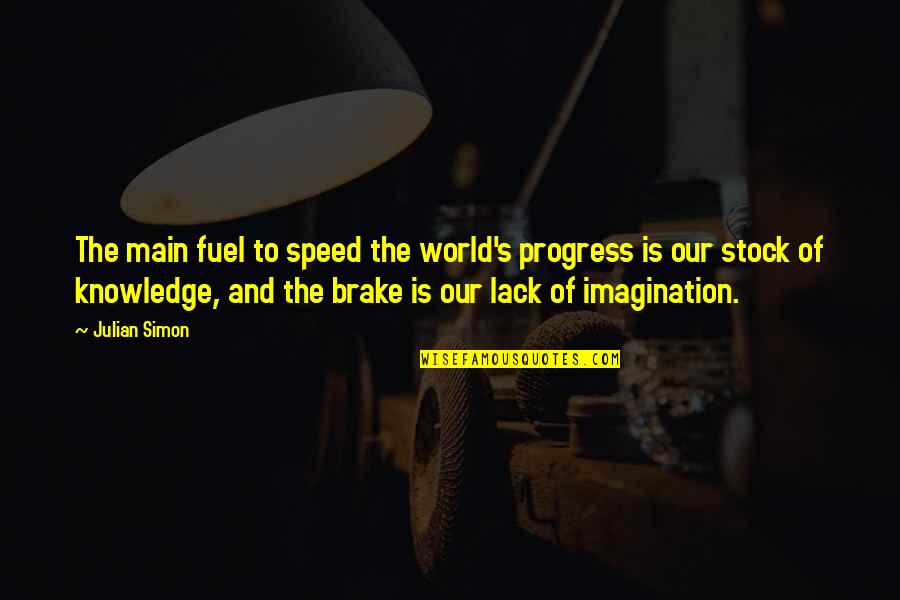 Lack Of Knowledge Quotes By Julian Simon: The main fuel to speed the world's progress
