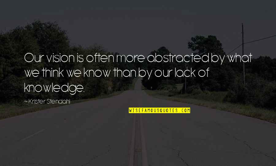 Lack Of Knowledge Quotes By Krister Stendahl: Our vision is often more abstracted by what