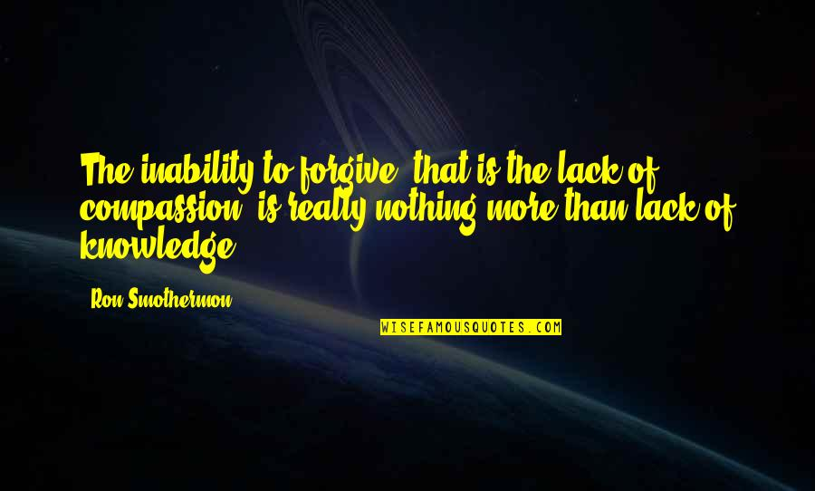 Lack Of Knowledge Quotes By Ron Smothermon: The inability to forgive, that is the lack