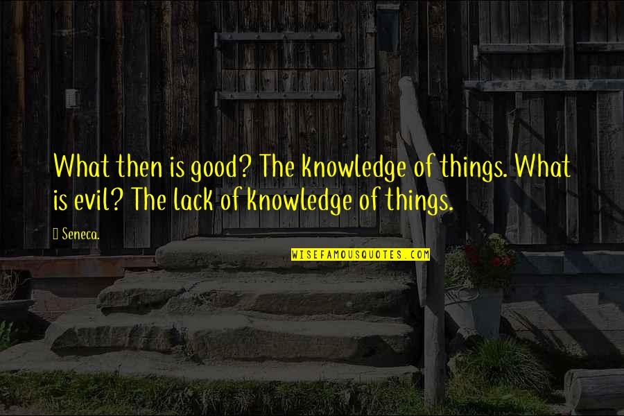 Lack Of Knowledge Quotes By Seneca.: What then is good? The knowledge of things.