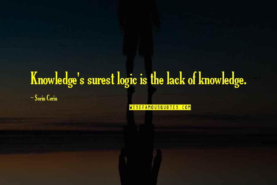Lack Of Knowledge Quotes By Sorin Cerin: Knowledge's surest logic is the lack of knowledge.