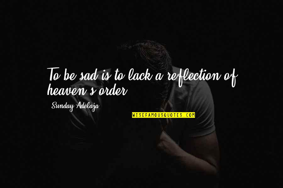 Lack Of Knowledge Quotes By Sunday Adelaja: To be sad is to lack a reflection