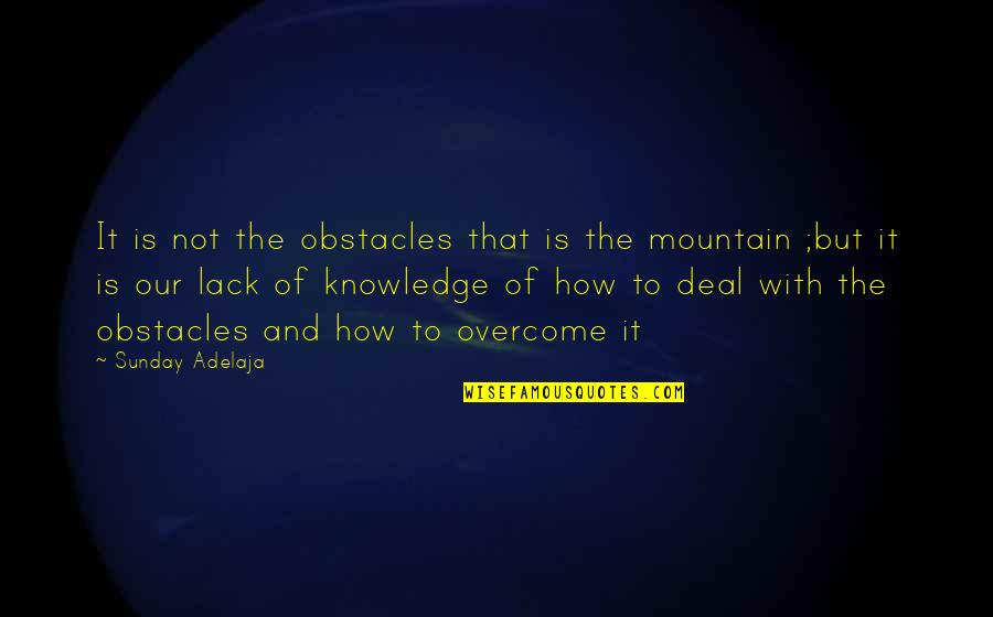 Lack Of Knowledge Quotes By Sunday Adelaja: It is not the obstacles that is the