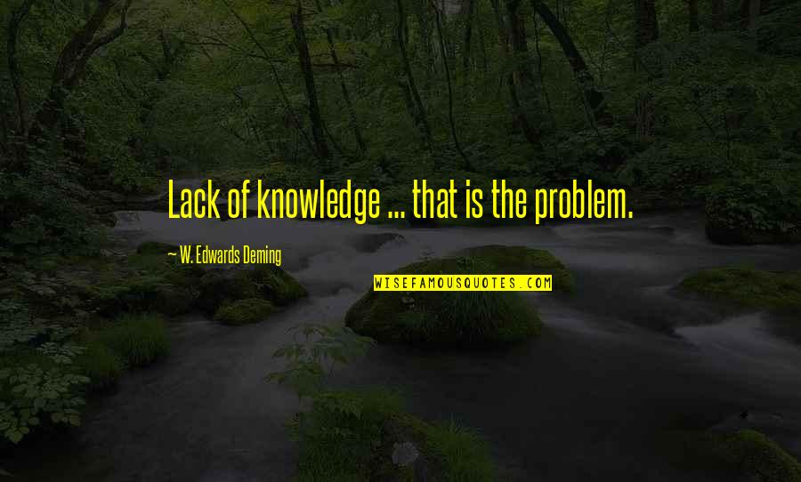 Lack Of Knowledge Quotes By W. Edwards Deming: Lack of knowledge ... that is the problem.