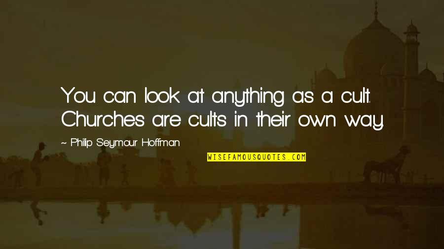 Lack Of Manners Quotes By Philip Seymour Hoffman: You can look at anything as a cult.