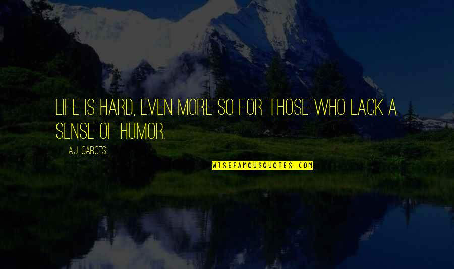 Lack Of Sense Of Humor Quotes By A.J. Garces: Life is hard, even more so for those