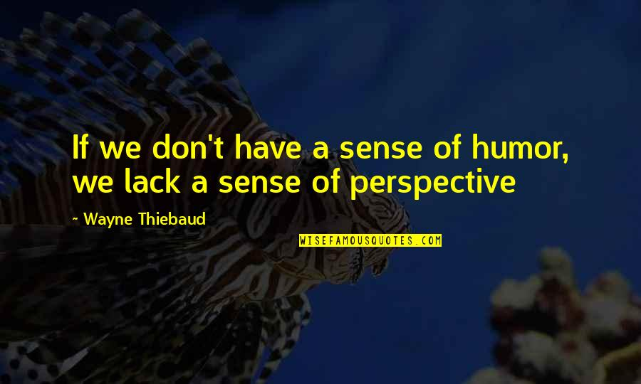 Lack Of Sense Of Humor Quotes By Wayne Thiebaud: If we don't have a sense of humor,