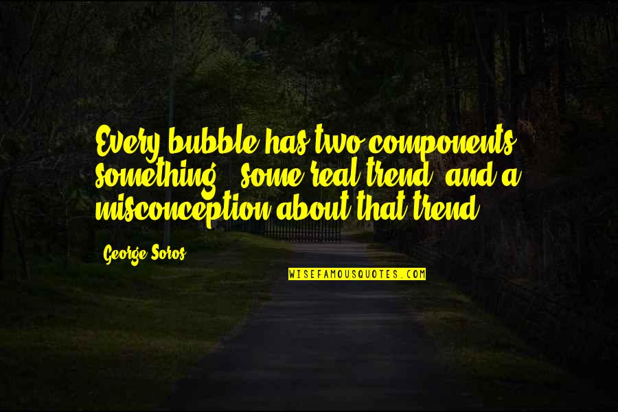 Lack Of Trust Quotes By George Soros: Every bubble has two components: something - some