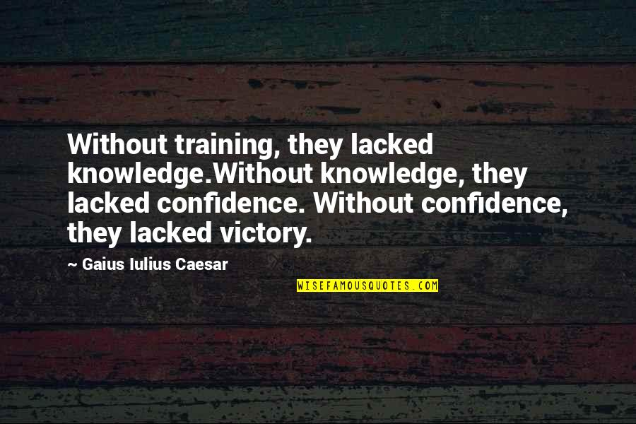 Lacked Quotes By Gaius Iulius Caesar: Without training, they lacked knowledge.Without knowledge, they lacked