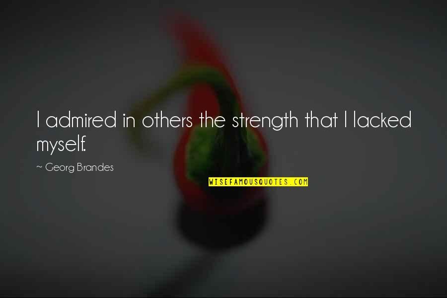 Lacked Quotes By Georg Brandes: I admired in others the strength that I