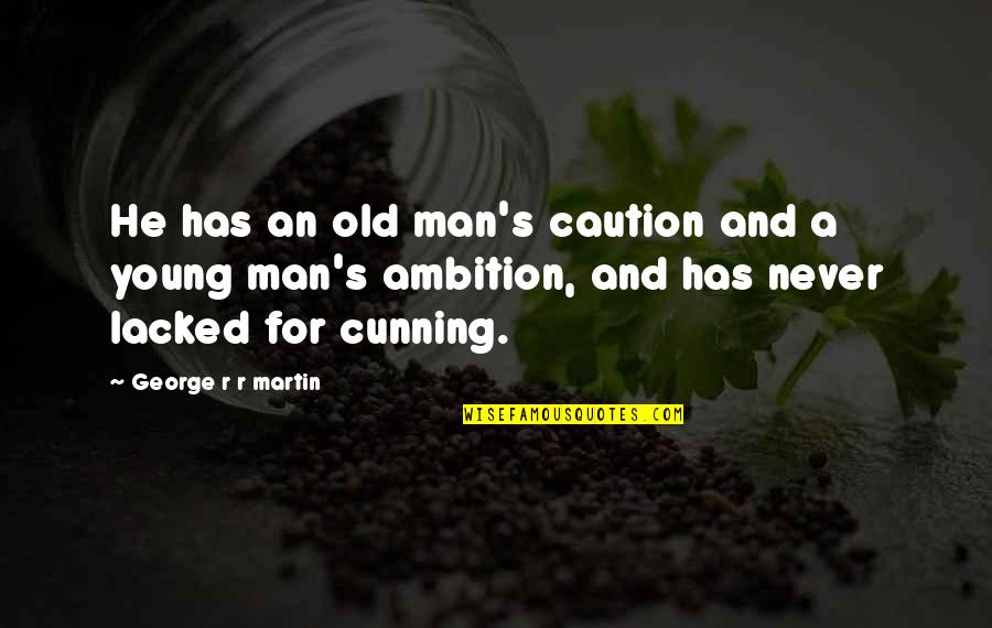 Lacked Quotes By George R R Martin: He has an old man's caution and a