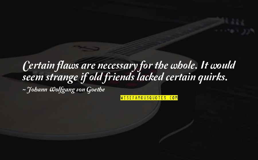 Lacked Quotes By Johann Wolfgang Von Goethe: Certain flaws are necessary for the whole. It
