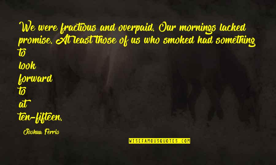Lacked Quotes By Joshua Ferris: We were fractious and overpaid. Our mornings lacked