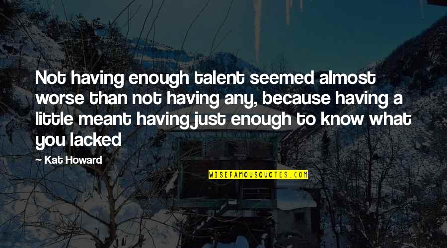 Lacked Quotes By Kat Howard: Not having enough talent seemed almost worse than