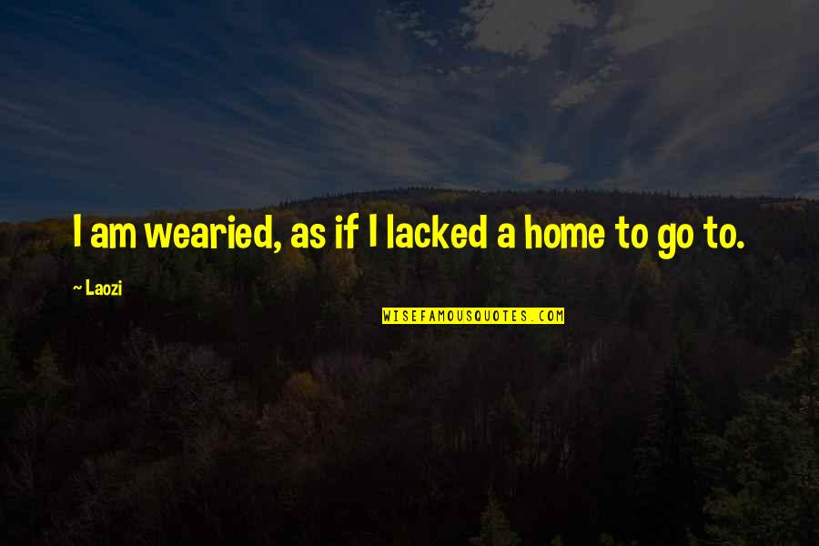 Lacked Quotes By Laozi: I am wearied, as if I lacked a