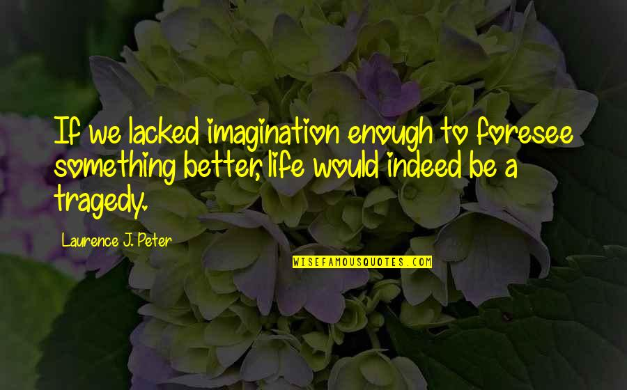 Lacked Quotes By Laurence J. Peter: If we lacked imagination enough to foresee something