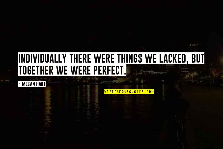 Lacked Quotes By Megan Hart: Individually there were things we lacked, but together