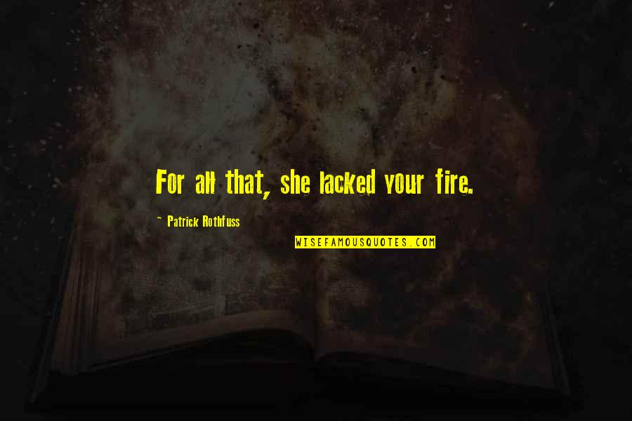 Lacked Quotes By Patrick Rothfuss: For all that, she lacked your fire.