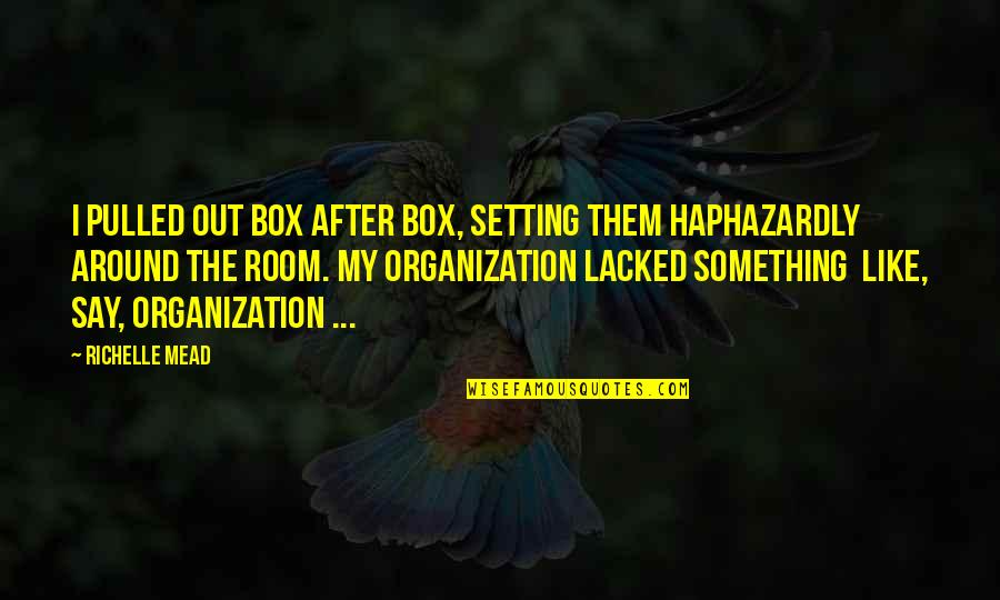 Lacked Quotes By Richelle Mead: I pulled out box after box, setting them