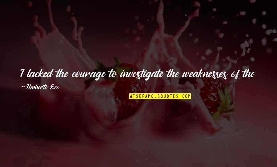 Lacked Quotes By Umberto Eco: I lacked the courage to investigate the weaknesses