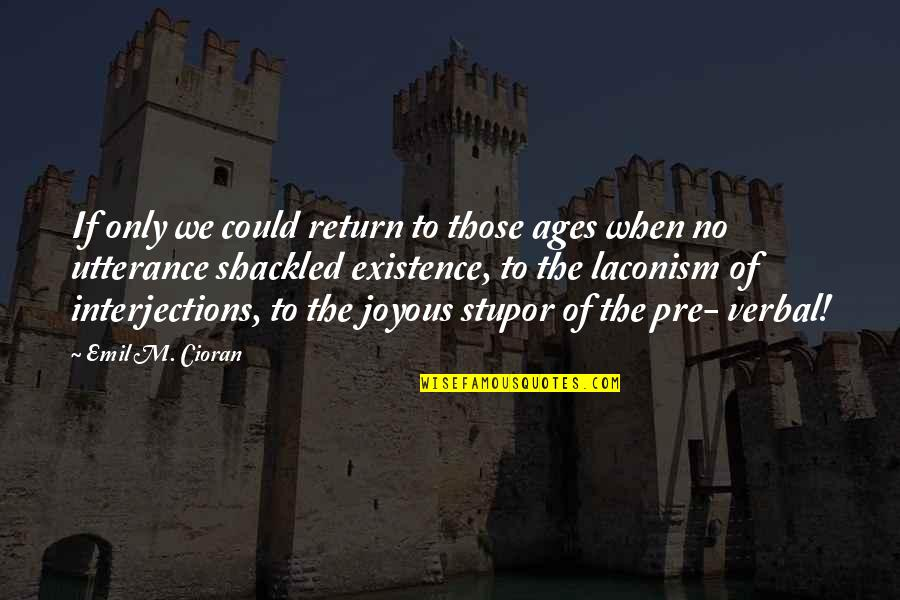 Laconism Quotes By Emil M. Cioran: If only we could return to those ages