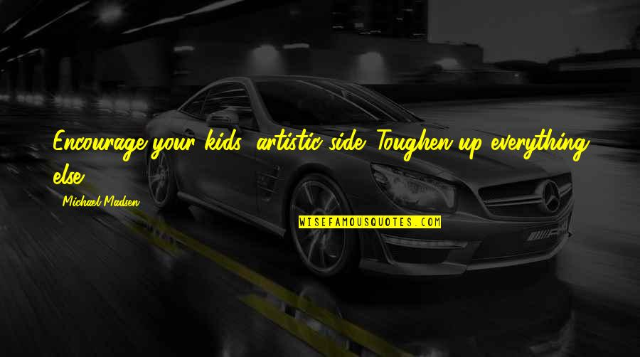 Ladies Night In Quotes By Michael Madsen: Encourage your kids' artistic side. Toughen up everything