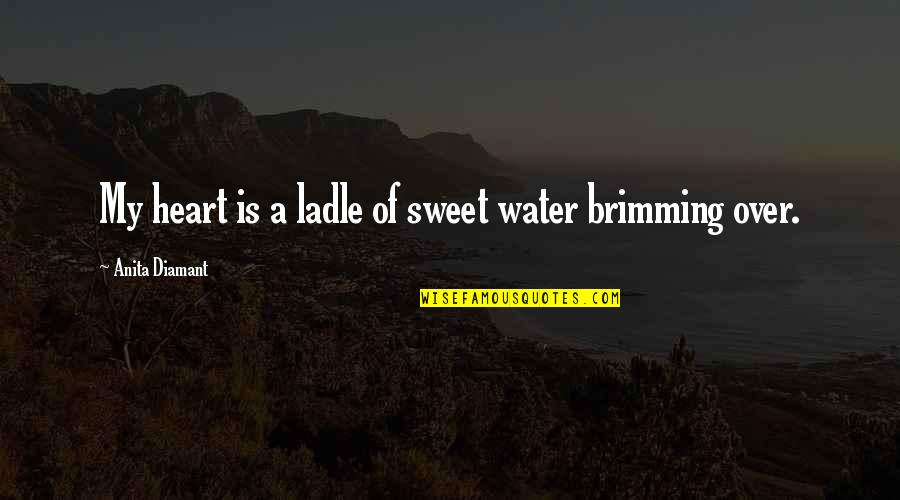Ladle Quotes By Anita Diamant: My heart is a ladle of sweet water