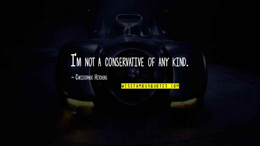 Ladle Quotes By Christopher Hitchens: I'm not a conservative of any kind.