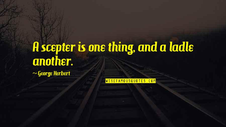 Ladle Quotes By George Herbert: A scepter is one thing, and a ladle