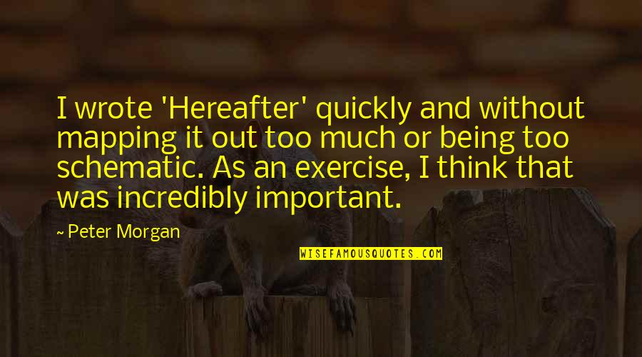 Ladle Quotes By Peter Morgan: I wrote 'Hereafter' quickly and without mapping it