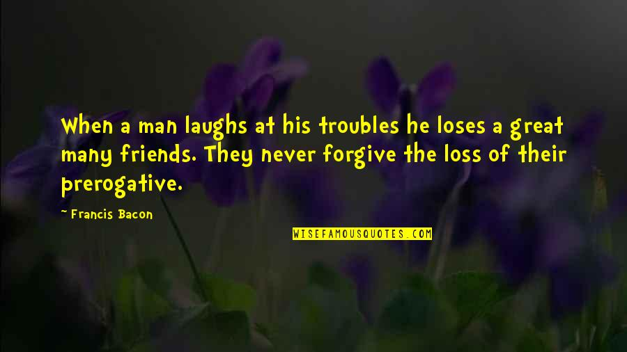 Ladrona De Libros Quotes By Francis Bacon: When a man laughs at his troubles he