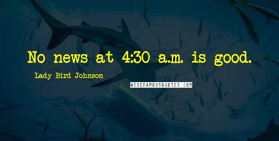 Lady Bird Johnson quotes: No news at 4:30 a.m. is good.