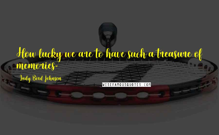 Lady Bird Johnson quotes: How lucky we are to have such a treasure of memories.
