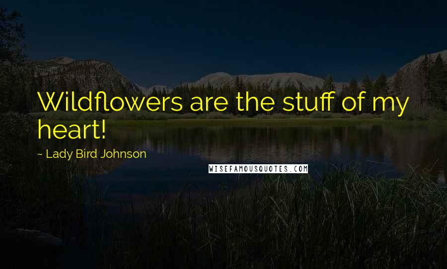 Lady Bird Johnson quotes: Wildflowers are the stuff of my heart!