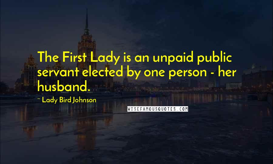 Lady Bird Johnson quotes: The First Lady is an unpaid public servant elected by one person - her husband.