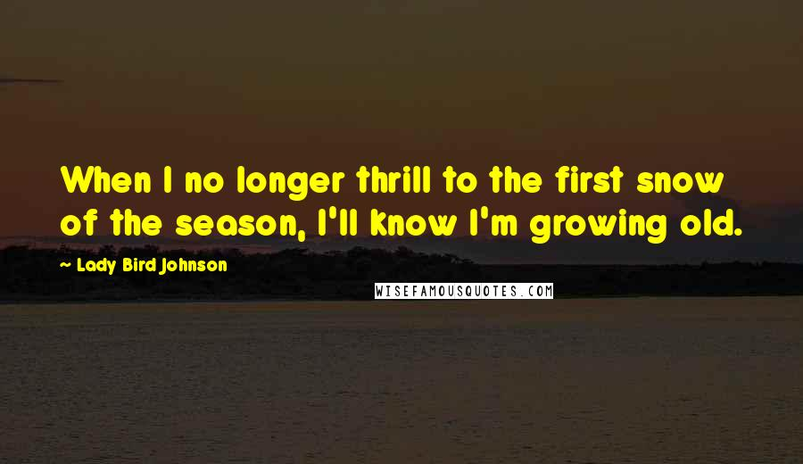 Lady Bird Johnson quotes: When I no longer thrill to the first snow of the season, I'll know I'm growing old.