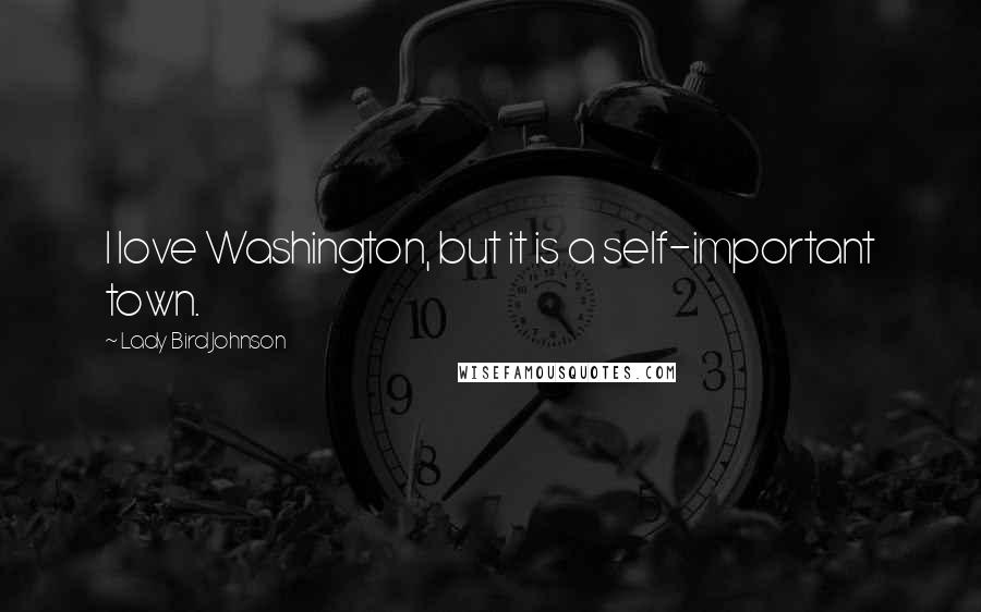 Lady Bird Johnson quotes: I love Washington, but it is a self-important town.