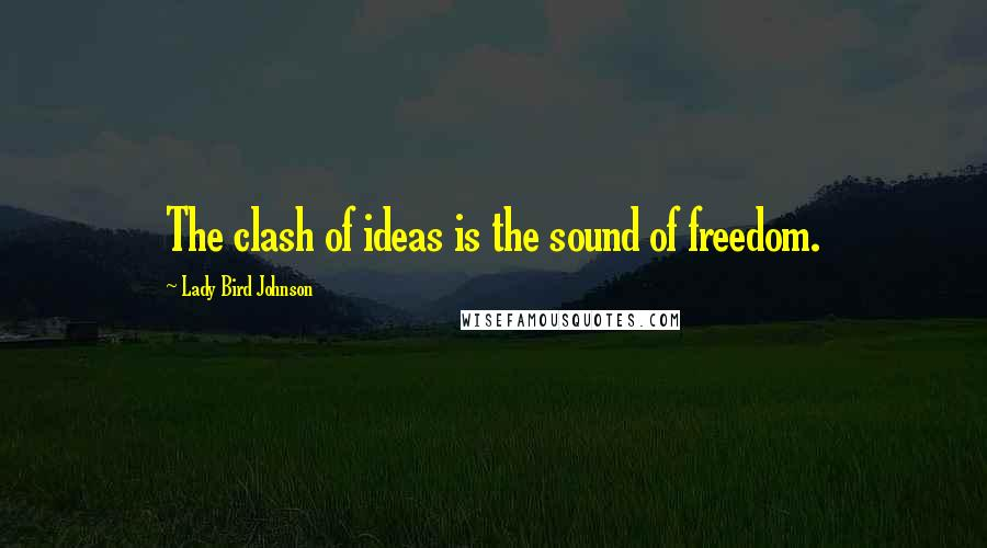 Lady Bird Johnson quotes: The clash of ideas is the sound of freedom.