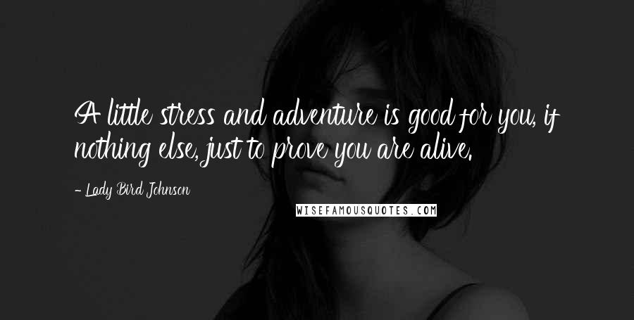 Lady Bird Johnson quotes: A little stress and adventure is good for you, if nothing else, just to prove you are alive.