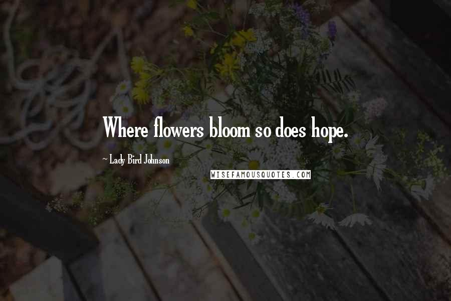 Lady Bird Johnson quotes: Where flowers bloom so does hope.