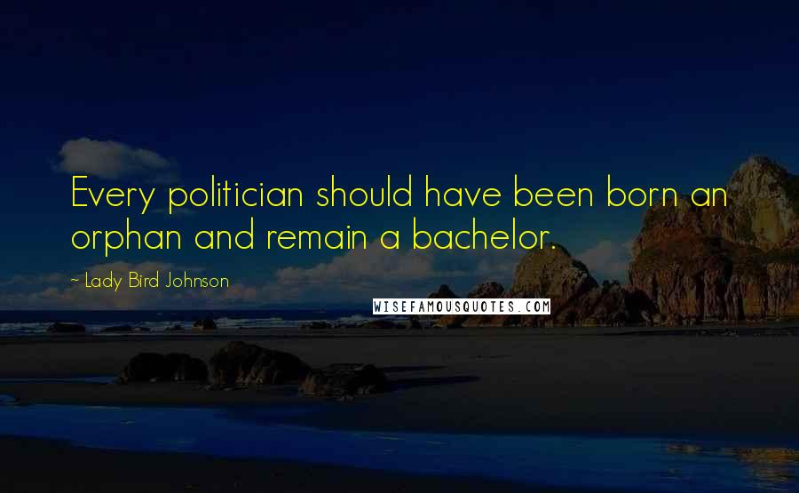 Lady Bird Johnson quotes: Every politician should have been born an orphan and remain a bachelor.