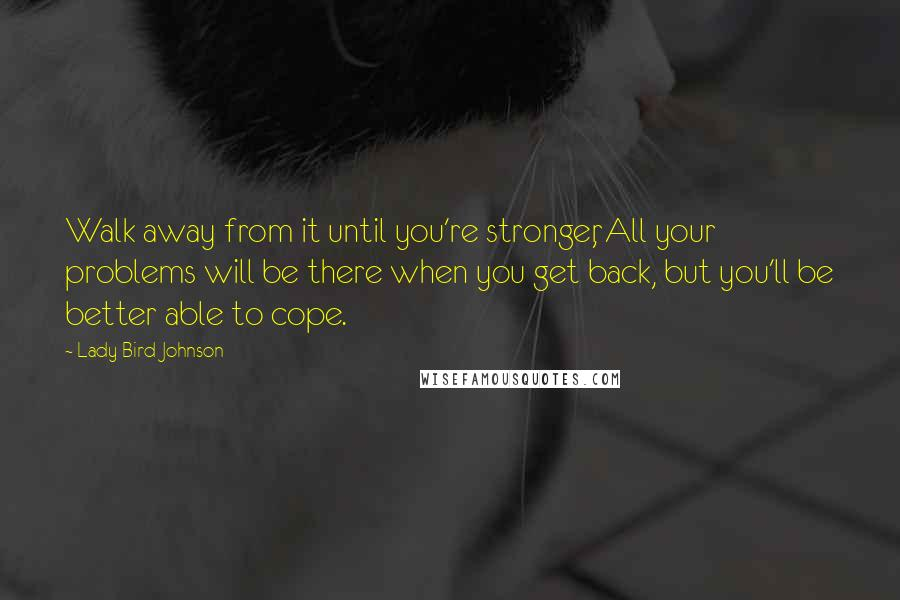 Lady Bird Johnson quotes: Walk away from it until you're stronger, All your problems will be there when you get back, but you'll be better able to cope.