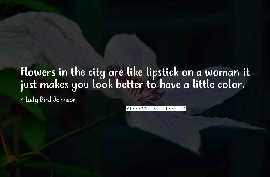 Lady Bird Johnson quotes: Flowers in the city are like lipstick on a woman-it just makes you look better to have a little color.