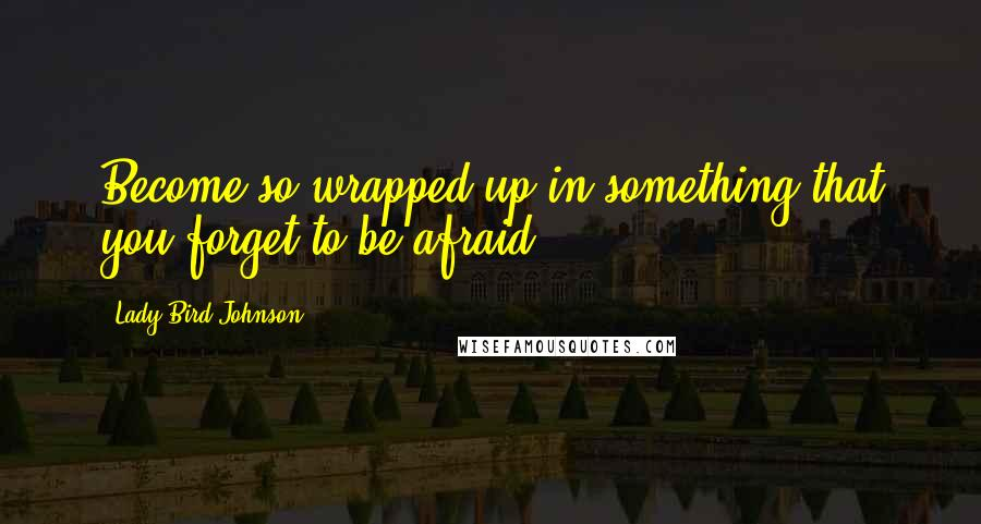 Lady Bird Johnson quotes: Become so wrapped up in something that you forget to be afraid.